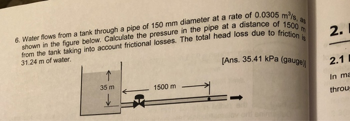 6. Water flows from a tank through a pipe of 150 mm diameter at a rate of 0.0305 m3 m/s shown in the figure below. Calculate the pressure in the pipe at a distane of5 from the tank taking into account frictional losses. The total head loss due to fricti 31.24 m of water. 2. (Ans. 35.41 kPa (gauge 2.1 35 m 1500 m In ma throu