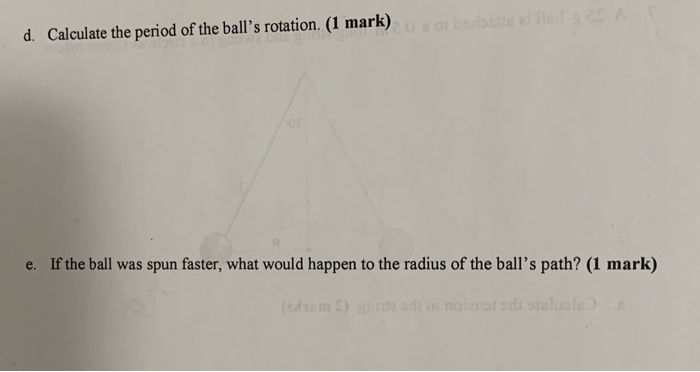 d. Calculate the period of the balls rotation. (1 mark) e. If the ball was spun faster, what would happen to the radius of the balls path? (1 mark)