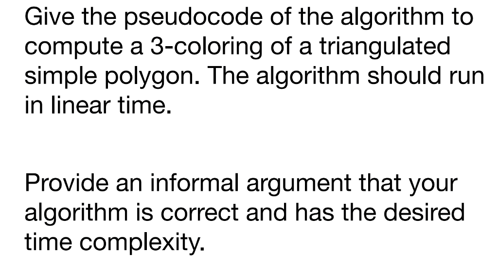 Give the pseudocode of the algorithm to compute a 3-coloring of a triangulated simple polygon. The algorithm should run in linear time. Provide an informal argument that your algorithm is correct and has the desired time complexity.