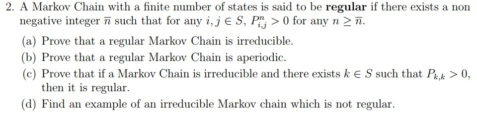 2. A Markov Chain with a finite number of states is said to be regular if there exists a non negative integer n such that for any i, J E S, Fini > 0 for any n-มิ. (a) Prove that a regular Markov Chain is irreducible. (b) Prove that a regular Markov Chain is aperiodic (c) Prove that if a Markov Chain is irreducible and there exists k E S such that Pk0 then it is regular (d) Find an example of an irreducible Markov chain which is not regular