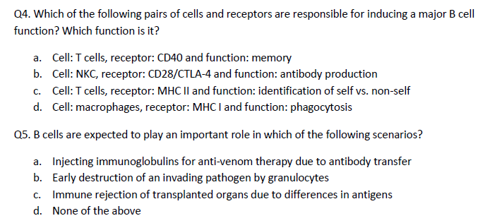 Q4. Which of the following pairs of cells and receptors are responsible for inducing a major B cell function? Which function is it? a. Cell: T cells, receptor: CD40 and function: memory b. Cell: NKC, receptor: CD28/CTLA-4 and function: antibody production Cell: T cells, receptor: MHCIl and function: identification of self vs. non-self Cell: macrophages, receptor: MHC I and function: phagocytosis c. d. Q5. B cells are expected to play an important role in which of the following scenarios? a. b. c. d. Injecting immunoglobulins for anti-venom therapy due to antibody transfer Early destruction of an invading pathogen by granulocytes Immune rejection of transplanted organs due to differences in antigens None of the above