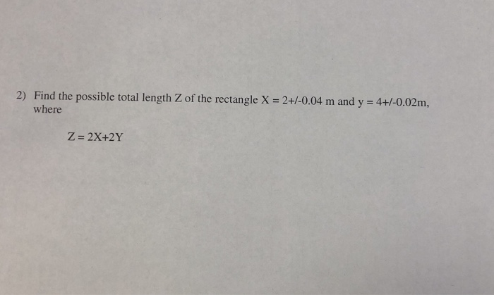 2) Find the possible total length Z of the rectangle X 2+/-0.04 m and y 4+/-0.02m, where