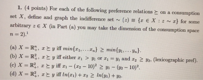 I. (4 points) For each of the following preference relations on a consumption set X, define and graph the indifference set ~