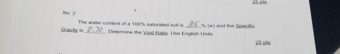 25 pta No. 2 The water content of a 100% saturated soil is .3C% (w) nnd lhe Spoulic Gravity is 2.70 Determine the Void Ratio.