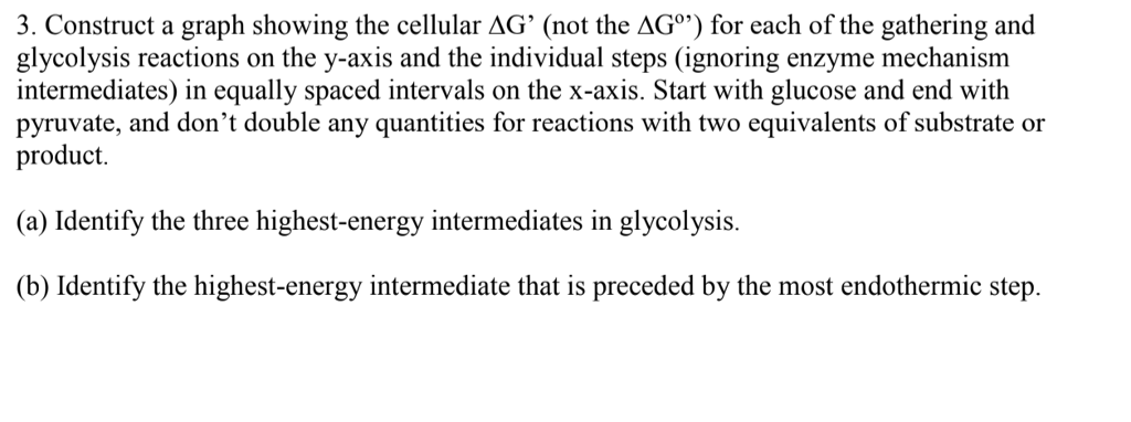 . Construct a graph showing the cellular AG (not the AGo) for each of the gathering and glycolysis reactions on the y-axis and the individual steps (ignoring enzyme mechanism intermediates) in equally spaced intervals on the x-axis. Start with glucose and end with pyruvate, and dont double any quantities for reactions with two equivalents of substrate or product (a) Identify the three highest-energy intermediates in glycolysis. (b) Identify the highest-energy intermediate that is preceded by the most endothermic step