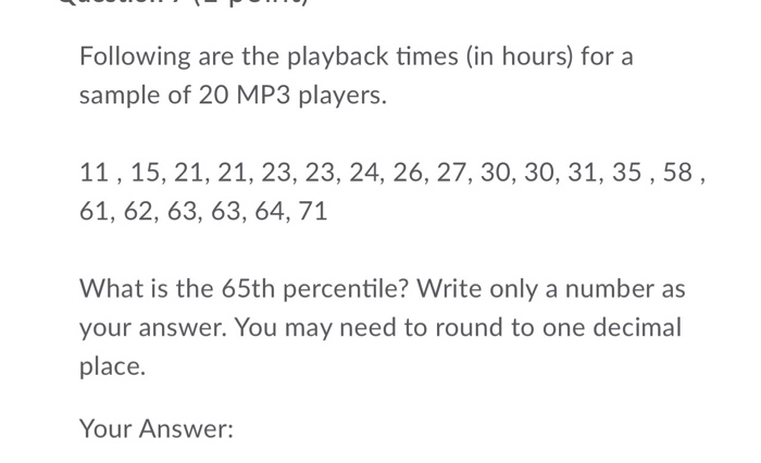 Following are the playback times (in hours) for a sample of 20 MP3 players. 11,15, 21, 21, 23, 23, 24, 26, 27, 30, 30, 31, 35,58 61, 62, 63, 63, 64, 71 What is the 65th percentile? Write only a number as your answer. You may need to round to one decimal place. Your Answer: