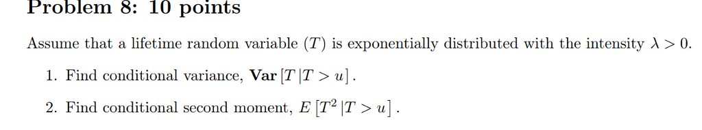 Problem 8: 10 points Assume that a lifetime random variable (T) is exponentially distributed with the intensity λ 〉 0. 1. Find conditional variance, Var TIT〉 u] . 2. Find conditional second moment, E T IT ]