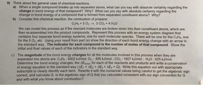 9) Think about the general case of chemical reactions. a) When a single compound breaks up into separated atoms, what can you say with absolute certainty regarding the change in bond energy of that compound? Why? What can you say with absolute certainty regarding the change in bond energy of a compound that is formed from separated constituent atoms? Why? Consider this chemical reaction: the combustion of propane: b) C3Hs +5 O23 CO2+ 4 H20 We can model this process as if the reactant molecules are broken down into their constituent atoms, which are then re-assembled into the product compounds. Represent this process with an energy system diagram that contains four separate bond energy systems, one for each molecular species. There will be one for the C3He. one for the 5 02, etc. Using your result from part (a) show the direction of each bond energy change with an arrow in the standard way. The indicator for each compound is the number of moles of that compound. Show the initial and final values of each of the indicators in the standard way. The magnitude of the bond energy changes for all the molecules involved in this process when they are separated into atoms are: C3Ha : 4002 kJ/mol: O2 : 495 kJ/mol ; CO2 : 1607 kJ/mol ; H2O : 925 kJ/mol. Determine the bond energy changes, the AEbord, for each of the reactants and products and write a conservation of energy equation in the standard way (AE1 + ΔΕ2 + ΔΕ3 + ΔΕ+ Q) Write this equation out with appropriate subscripts to clearly identify each term. Rewrite it with the numerical values being careful to get the algebraic sign correct, and calculate Q. Is the algebraic sign of Q that you calculated consistent with our sign convention forQ and with what you know about combustion? c)