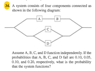34 A system consists of four components connected as shown in the following diagram: Assume A, B, C, and D function independe