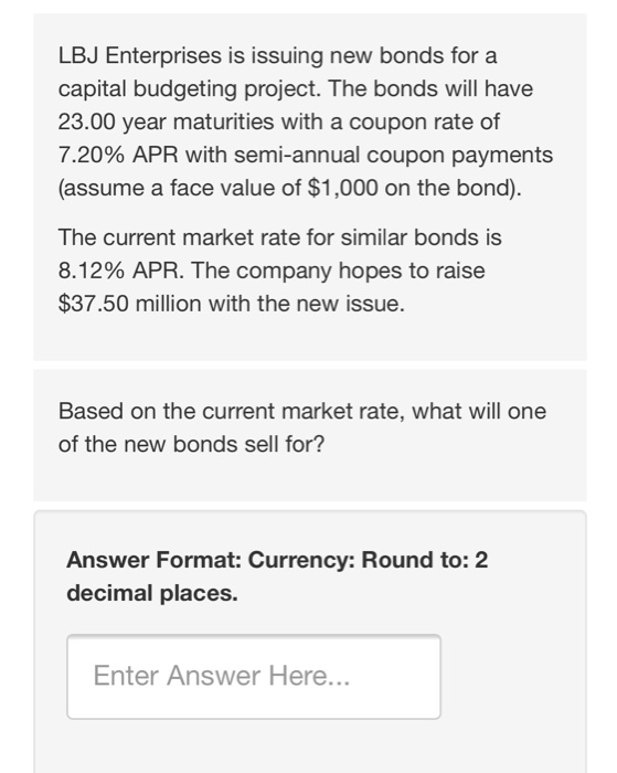 LBJ Enterprises is issuing new bonds for a capital budgeting project. The bonds will have 23.00 year maturities with a coupon rate of 7.20% APR with semi-annual coupon payments (assume a face value of $1,000 on the bond). The current market rate for similar bonds is 8.12% APR. The company hopes to raise $37.50 million with the new issue. Based on the current market rate, what will one of the new bonds sell for? Answer Format: Currency: Round to: 2 decimal places. Enter Answer Here...
