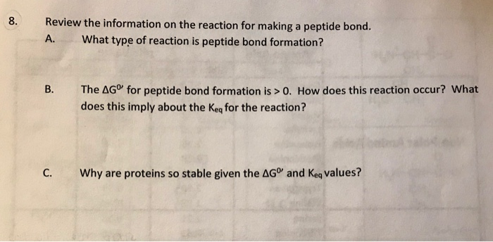 Review the information on the reaction for making a peptide bond A. What type of reaction is peptide bond formation? The ΔGo, for peptide bond formation is > 0, How does this reaction occur? what does this imply about the Keq for the reaction? C. Why are proteins so stable given the AG and Keq values?