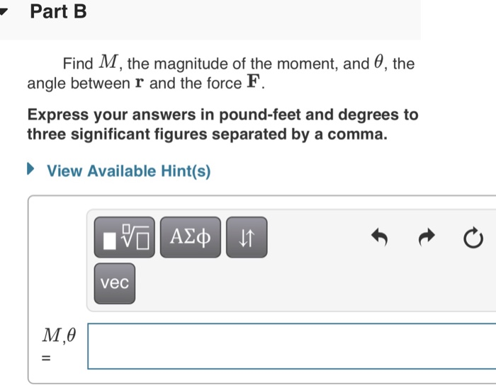 Part B Find M, the magnitude of the moment, and θ, the angle between r and the force F. Express your answers in pound-feet and degrees to three significant figures separated by a comma. View Available Hint(s) vec M,0