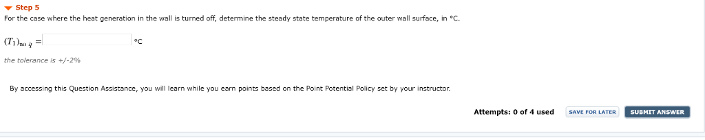 ▼ Step 5 For the case where the heat generation in the wall is turned off, determine the steady state temperature of the outer wall surface, in C oC the tolerance is +/-2% By accessing this Question Assistance, you will learn while you earn points based on the Point Potential Policy set by your instructor. Attempts: 0 of 4 used SUBMIT ANSWER SAVE FOR LATER
