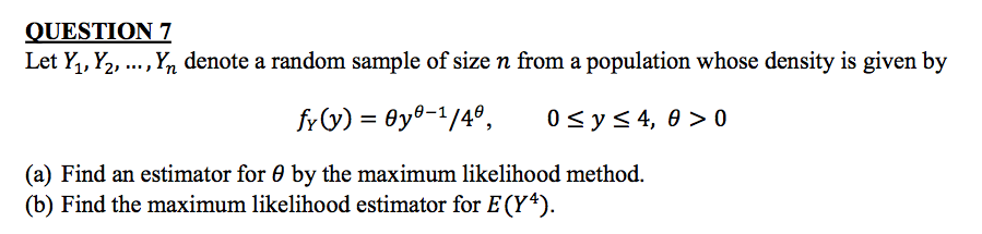 QUESTION 7 Let Y, Y2, ....Yn denote a random sample of size n from a population whose density is given by (a) Find an estimator for θ by the maximum likelihood method. (b) Find the maximum likelihood estimator for E( Y4).