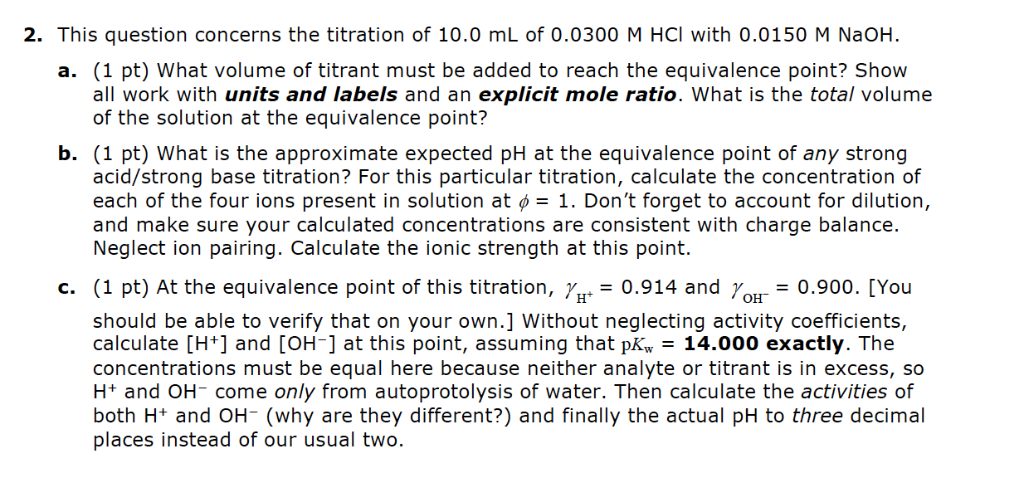 2. This question concerns the titration of 10.0 mL of 0.0300 M HCI with 0.0150 M NaOH a. (1 pt) What volume of titrant must b