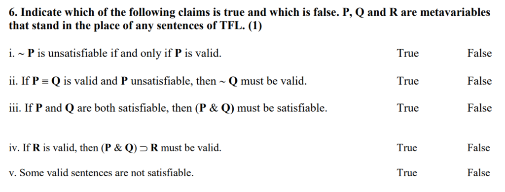 6. Indicate which of the following claims is true and which is false. P, Q and R are metavariables that stand in the place of any sentences of TFL. (1) i. ~ P is unsatisfiable if and only if P is valid ii. If P Q is valid and P unsatisfiable, then Q must be valid iii. If P and Q are both satisfiable, then (P & Q) must be satisfiable. True True True False False False iv. If R is valid, then (P& Q) R must be valid. True False v. Some valid sentences are not satisfiable. True False