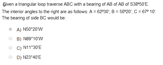 Eiven a triangular loop traverse ABC with a bearing of AB of AB of S38°50E The interior angles to the right are as follows:
