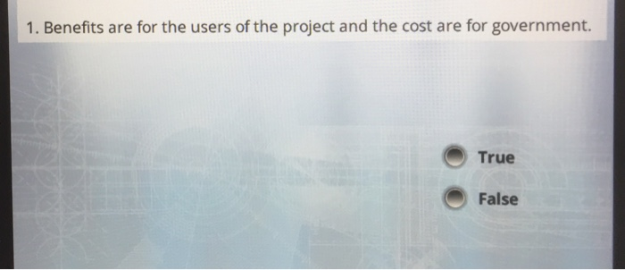 1. Benefits are for the users of the project and the cost are for government. True ⓜ False