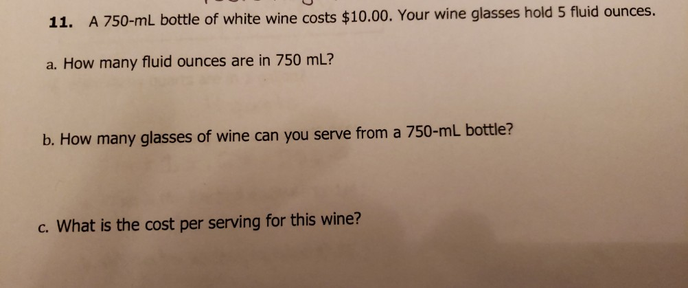 11. A 750-mL bottle of white wine costs $10.00. Your wine glasses hold 5 fluid ounces. a. How many fluid ounces are in 750 mL