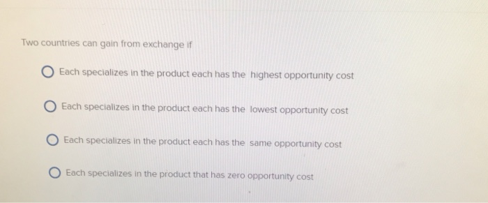 Two countries can gain from exchange if O Each specializes in the product each has the highest opportunity cost O Each specializes in the product each has the lowest opportunity cost O Each specializes in the product each has the same opportunity cost O Each specializes in the product that has zero opportunity cost