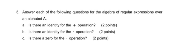 3. Answer each of the following questions for the algebra of regular expressions over an alphabet A a. Is there an identity for the operation? 2 points) b. Is there an identity for the operation? (2 points) c. Is there a zero for the operation? (2 points)