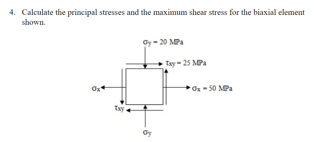 4. Calculate the principal stresses and the maximum shear stress for the biaxial element shown Gy = 20 MPa → Тху-25 MPa Ox _+Ox = 50 MPa Txy oy