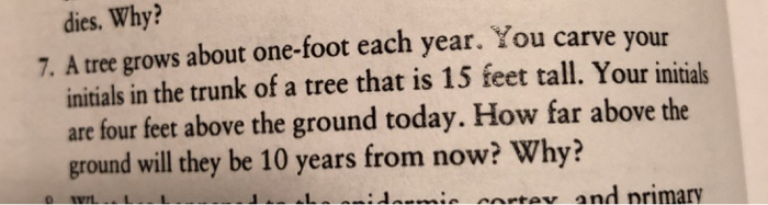 dies. Why? 7. A tree grows about one-foot each year. You carve your initials in the trunk of a tree that is 15 feet tall. Your initials are four feet above the ground today. How far above the ground will they be 10 years from now? Why?