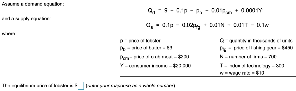 Assume a demand equation: Qd = 9-0.1p-Po + 0.01 pcrm + 0.000!Y; and a supply equation: as 0.1p - 0.02Pfg + 0.01N + 0.01T-0.1w where: p price of lobster Pb price of butter $3 pcm= price of crab meat-S200 Y consumer income $20,000 Q- quantity in thousands of units Pigprice of fishing gear $450 N number of firms 700 T- index of technology 300 w wage rate $10 The equilibrium price of lobster is (enter your response as a whole number).