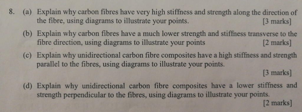 8. Explain why carbon fibres have very high stiffness and strength along the direction of (a) (b) Explain why carbon fibres have a much lower strength and stiffness transverse to the (c) Explain why unidirectional carbon fibre composites have a high stiffness and strength the fibre, using diagrams to illustrate your points. fibre direction, using diagrams to illustrate your points parallel to the fibres, using diagrams to illustrate your points. [3 marks] [2 marks] [3 marks] (d) Explain why unidirectional carbon fibre composites have a lower stiffness and strength perpendicular to the fibres, using diagrams to illustrate your points. [2 marks]