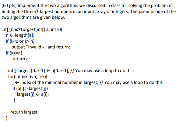 (60 pts) Implement the two algorithms we discussed in class for solving the problem of finding the three/k largest numbers in an input array of integers. The pseudocode of the two algorithms are given below intlI findkLargest(intll a, int k) n length[a] if (k<0 or k> n) output Invalid k and return; if (kEEn) return a; intl] larges[0..k-1] a[0..k-1];// You may use a loop to do this for(int i-k; i<n; i++)i j f index of the minimal number in largest; I/ You may use a loop to do this if(ai>largestjl) largestUl ali]; return largest;