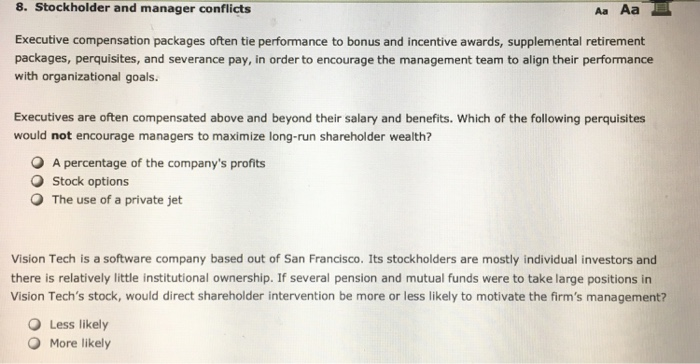 8. Stockholder and manager conflicts Aa Aa Executive compensation packages often tie performance to bonus and incentive awards, supplemental retirement packages, perquisites, and severance pay, in order to encourage the management team to align their performance with organizational goals. Executives are often compensated above and beyond their salary and benefits. Which of the following perquisites would not encourage managers to maximize long-run shareholder wealth? O A percentage of the companys profits O Stock options O The use of a private jet Vision Tech is a software company based out of San Francisco. Its stockholders are mostly individual investors and there is relatively little institutional ownership. If several pension and mutual funds were to take large positions in Vision Techs stock, would direct shareholder intervention be more or less likely to motivate the firms management? O Less likely O More likely