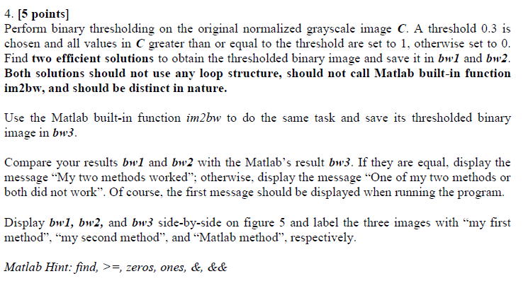 4. [5 points Perform binary thresholding on the original normalized grayscale image C. A threshold 0.3 is chosen and all values in C greater than or equal to the threshold are set to 1, otherwise set to 0 Find two efficient solutions to obtain the thresholded binary image and save it in bw1 and bw2. Both solutions should not use any loop structure, should not call Matlab built-in function im2bw, and should be distinct in nature. Use the Matlab built-in function im2bw to do the same task and save its thresholded binary image in bw3 Compare your results bw1 and bw2 with the Matlabs result bw3. If they are equal, display the message My two methods worked; otherwise, display the message One of my two methods or both did not work. Of course, the first message should be displayed when running the program Display bwl, bw2, and bw3 side-by-side on figure 5 and label the three images with my first method, my second method, and Matlab method, respectively Matlab Hint: find, >=, zeros, ones, &, &&