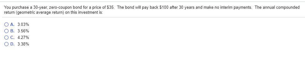 You purchase a 30-year, zero-coupon bond for a price of $35. The bond will pay back $100 after 30 years and make no interim payments. The annual compounded return (geometric average return) on this investment is: OA. 3.0396 OB. 356% OC. 427% OD, 3.38%