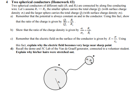 Two spherical conductors (Homework #3) Two spherical conductors of different radii (Ri and R:) are connected by along fine conducting wire. Lets assume RiR, the smaller sphere carries the total charge Q (with surface charge density ) and the larger sphere carries the total charge a (with surface charge density a) Remember that the potential is always constant on and in the conductor. Using this fact, show that the ratio of the charge is given by R Q, R b) Show that the ratio ofthe charge density is given by c) Remember that the electrie field on the surface of the conductor is given by E- Using d) Recall the demo and SC Lab of the Van de Graaff generator, connected to a volunteer student. this fact, explain why the electric field becomes very large near sharp point. Explain why hivher hairs were stretched out.