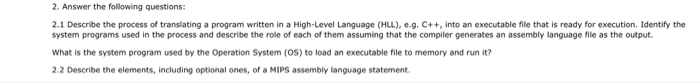 2. Answer the following questions: 2.1 Describe the process of translating a program written in a High-Level Language (HLL), e.g. C++,into an executable file that is ready for execution. Identify the system programs used in the process and describe the role of each of them assuming that the compiler generates an assembly language file as the output. What is the system program used by the Operation System (OS) to load an executable file to memory and run it? 2.2 Describe the elements, including optional ones, of a MIPS assembly language statement