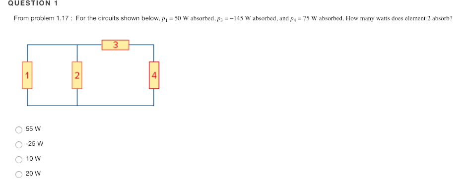 QUESTION 1 From problem 1.17: For the circuits shown below,p-50 W absorbed, ps145 W absorbed, and ps 75 W absorbed. How many watts does element 2 absorb? 2 4 O 55 W -25 W 10 W 20 W