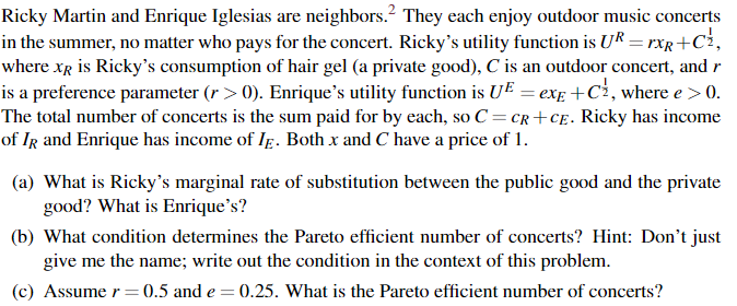 Ricky Martin and Enrique Iglesias are neighbors. They each enjoy outdoor music concerts in the summer, no matter who pays for the concert. Rickys utility function is UR- xR+Ci where xR is Rickys consumption of hair gel (a private good), C is an outdoor concert, andr is a preference parameter (r >0). Enriques utility function is UEexE +Ci, where e>0 The total number of concerts is the sum paid for by each, so C= CR+CE, Ricky has income of IR and Enrique has income of IE. Both x and C have a price of 1. (a) What is Rickys marginal rate of substitution between the public good and the private good? What is Enriques? (b) What condition determines the Pareto efficient number of concerts? Hint: Dont just give me the name; write out the condition in the context of this problemm (c) Assume r- 0.5 and e-0.25. What is the Pareto efficient number of concerts?