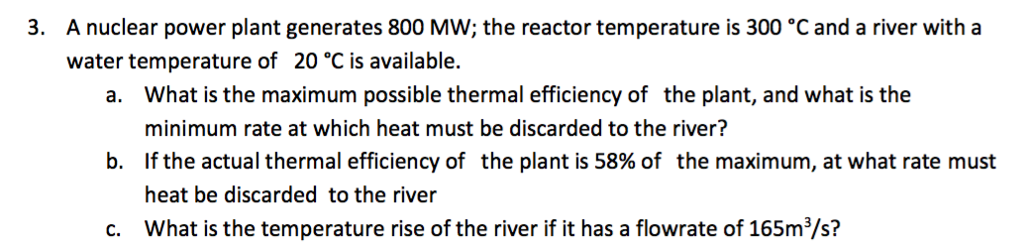 A nuclear power plant generates 800 MW; the reactor temperature is 300 °C and a river with a water temperature of 20 °C is available. 3. What is the maximum possible thermal efficiency of the plant, and what is the minimum rate at which heat must be discarded to the river? If the actual thermal efficiency of the plant is 58% of the maximum, at what rate must heat be discarded to the river a. b. c. What is the temperature rise of the river if it has a flowrate of 165m3/s?