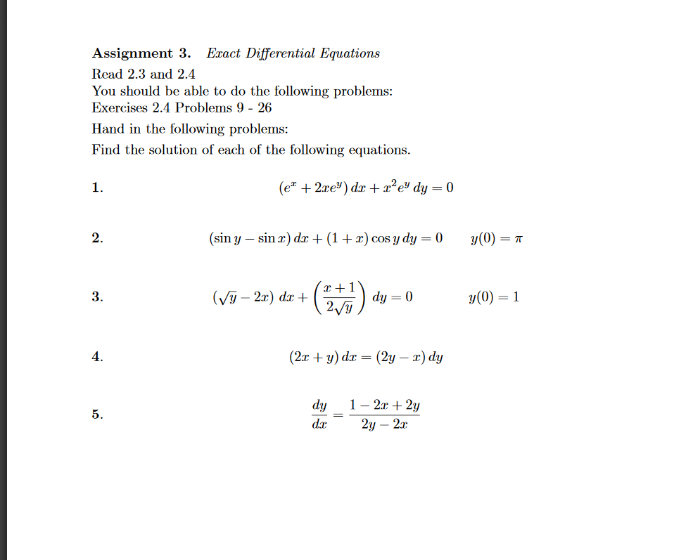 Assignment 3. Eract Differential Equations Rcad 2.3 and 2.4 You should be able to do the following problems Exercises 2.4 Problems 9 - 26 Hand in the following problems: Find the solution of each of the following equations 1. 2 (sin y - sin ) d(1 +x) cos ydy 0 y(0)T 3 y(0) = 1 4 (2x + y) dx (2y-x) dy dy1-2r + 2y dx: