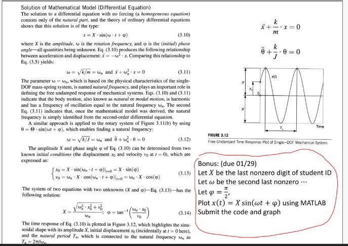 Solution of Mathematical Model (Differential Equation) The solution to a differential equation with no forcing (a homogeneous equation) consists only of the natural part, and the theory of ordinary differential equations shows that this solution is of the type x=X.sin(w . + φ) (3.10) where X is the amplitude, ω is the rotation frequency, and φ is the (initial) phase angle-all quantities being unknown. Eq. (3.10) between acceleration and displacement: f--ω . x. Comparing this relationship to Eq. (3.5) yields: es the following relationship The parameter ω-tin, which is based on the physical characteristics of the single- DOF mass-spring system, is named natural frequency, and plays an important role in defining the free undamped response of mechanical systems. Eqs. (3.10) and (3.11) indicate that the body motion, also known as natural or modal motion, is harmonic and has a frequency of oscillation equal to the natural frequencyThe second Eq. 3.11) indicates that, once the mathematical model was derived, the natural frequency is simply identified from the second-order differential equation. A similar approach is applied to the rotary system of Figure 3.11(b) by using e-e-sin(u, + φ), which enables finding a natural frequency: Time FIGURE 3.12 (3.12) The amplitude X and phase angle ф of Eq. (3.10) can be determined from two known initial conditions (the displacement xo and velocity vo at -0), which are Free Undamped Time Response Plot of Snge-DOF Mochanical System Bonus: (due 01/29) (3.13) Let X be the last nonzero digit of student ID Let l Let go :-- be the second last nonzero. The system of two equations with two unknowns (X and ф)--Eq. (3.13)--has the following solution: Plot x(t), X sin(wt + φ) using MATLAB (3.14) Submit the code and graph The time response of Eq. (3.10) is plotted in Figure 3.12, which highlights the sinu- soidal shape with its amplitude X, initial displacement xo (incidentally at 0 here). and the natural period T. which is connected to the natural frequency as