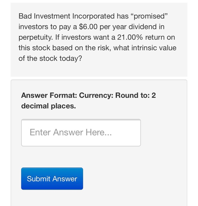 Bad Investment Incorporated has promised investors to pay a $6.00 per year dividend in perpetuity. If investors want a 21.00% return on this stock based on the risk, what intrinsic value of the stock today? Answer Format: Currency: Round to: 2 decimal places. Enter Answer Here... Submit Answer