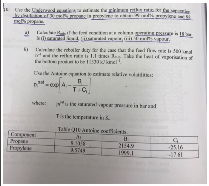 0. Use the Underwood equations to estimate the minimum reflux ratio for the separation -bydistillation of30m01% propane i propylenetoobtain 99.mo1% propylene and98. a) Calculate Rmin if the feed condition at a column operating pressure is 18 bar b) Calculate the reboiler duty for the case that the feed flow rate is 500 kmol mol% propane. 190 is (i)saturtedlíquid, (ii) saturted vapour,(iii) 50 mol% vapour. h-1 and the reflux ratio is 1.1 times Rmin. Take the heat of vaporisation of the bottom product to be 11330 kJ kmol Use the Antoine equation to estimate relative volatilities: pisat-explAi-ha where: Pt is the saturated vapour pressure in bar and T+C T is the temperature in K. Table Q10 Antoine coefficients. Component Propane Propylene Ai 9.1058 9.5749 Bi 2154.9 1999.1 Ci 25.16 -17.61