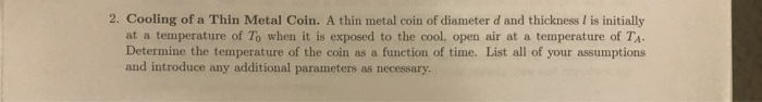 2. Cooling of a Thin Metal Coin. A thin metal coin of diameter d and thickness is initially at a temperature of To when it is exposed to the cool, open air at a temperature of TA. Determine the temperature of the coin as a function of time. List all of your assumptions and introduce any additional parameters as necessary.