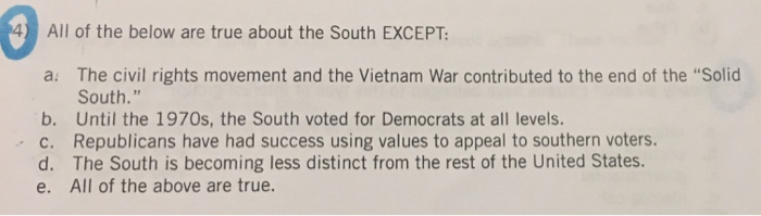 All of the below are true about the South EXCEPT a. The civil rights movement and the Vietnam War contributed to the end of t