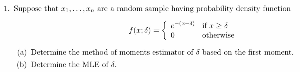 1. Suppose that xi,..., xn are a random sample having probability density function f(x; δ)-¡0 otherwise (a) Determine the method of moments estimator of δ based on the first moment. (b) Determine the MLE of δ.
