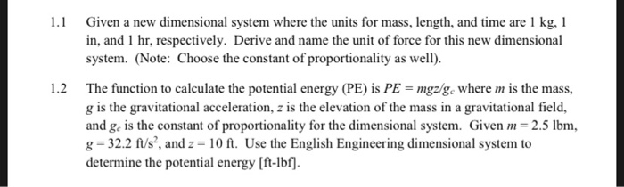 1 Given a new dimensional system where the units for mass, length, and time are 1 kg, l in, and 1 hr, respectively. Derive and name the unit of force for this new dimensional system. (Note: Choose the constant of proportionality as well). 1.2 The function to calculate the potential energy (PE) is PE mgz/ge where m is the mass, g is the gravitational acceleration, z is the elevation of the mass in a gravitational field, and ge is the constant of proportionality for the dimensional system. Given -2.5 lbm g 32.2 f/s, and 10 ft. Use the English Engineering dimensional system to determine the potential energy Ift-Ib.