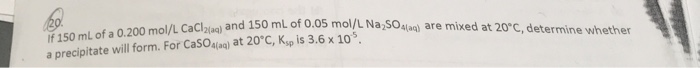 0 mL of 0.05 mol/L Na 50sla) are mixed at 20°C, determine whether f 150 mL of a 0.200 mol/L CaClzla) and 15 a precipitate will form. For CaSO4lag) at 20°C, Ksp is 3.6 x 105