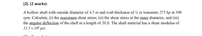 [2]. (2 mar㎏ A hollow shaft with outside diameter of 4.5 in and wall thickness of ¼ in transmits 275 hp at 390 rpm. Calculate, i) the maximum shear stress,ii) the shear stress at the inner diameter, and iii) the angular deflection of the shaft in a length of 20 ft. The shaft material has a shear modulus of 1 1 .5 × 10° psi.