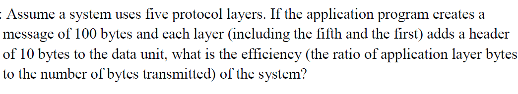Assume a system uses five protocol layers. If the application program creates a message of 100 bytes and each layer (including the fifth and the first) adds a header of 10 bytes to the data unit, what is the efficiency (the ratio of application layer bytes to the number of bytes transmitted) of the system?