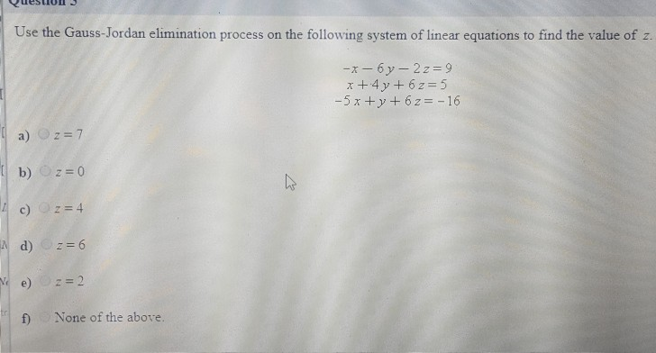 Use the Gauss-Jordan elimination process on the following system of linear equations to find the value of z. f) None of the a
